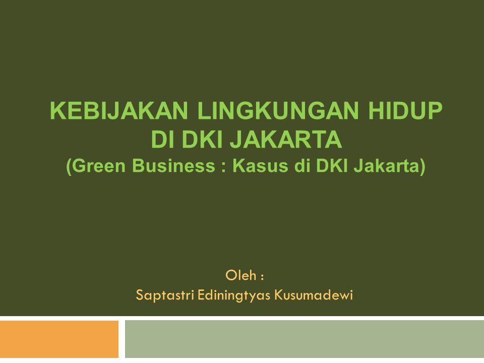 KEBIJAKAN LINGKUNGAN HIDUP DI DKI JAKARTA (Green Business : Kasus di DKI Jakarta) Oleh : Saptastri Ediningtyas Kusumadewi