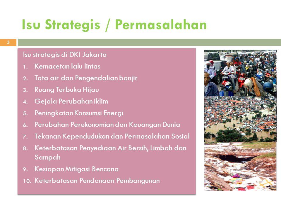 Isu Strategis / Permasalahan 3 Isu strategis di DKI Jakarta 1. Kemacetan lalu lintas 2. Tata air dan Pengendalian banjir 3. Ruang Terbuka Hijau 4. Gej