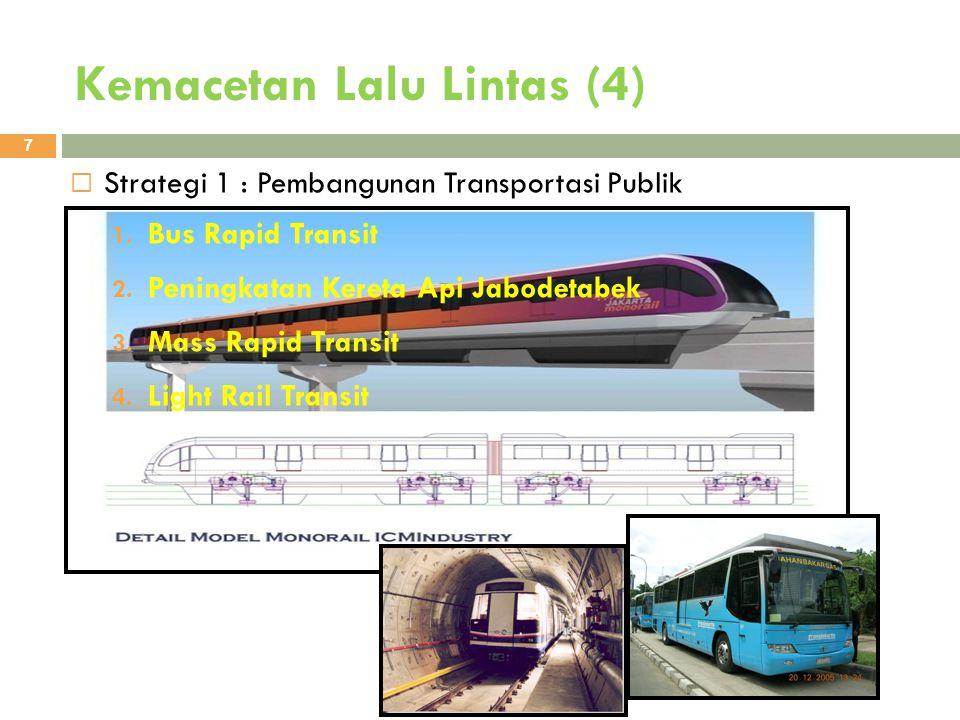 Kemacetan Lalu Lintas (4) 7  Strategi 1 : Pembangunan Transportasi Publik 1. Bus Rapid Transit 2. Peningkatan Kereta Api Jabodetabek 3. Mass Rapid Tr