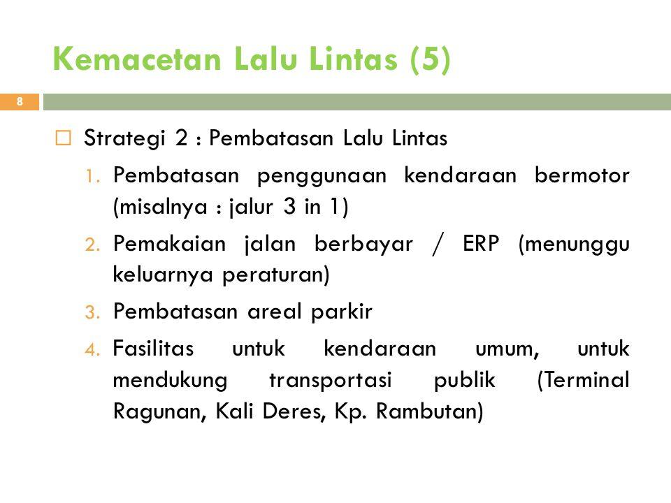 Kemacetan Lalu Lintas (5) 8  Strategi 2 : Pembatasan Lalu Lintas 1. Pembatasan penggunaan kendaraan bermotor (misalnya : jalur 3 in 1) 2. Pemakaian j