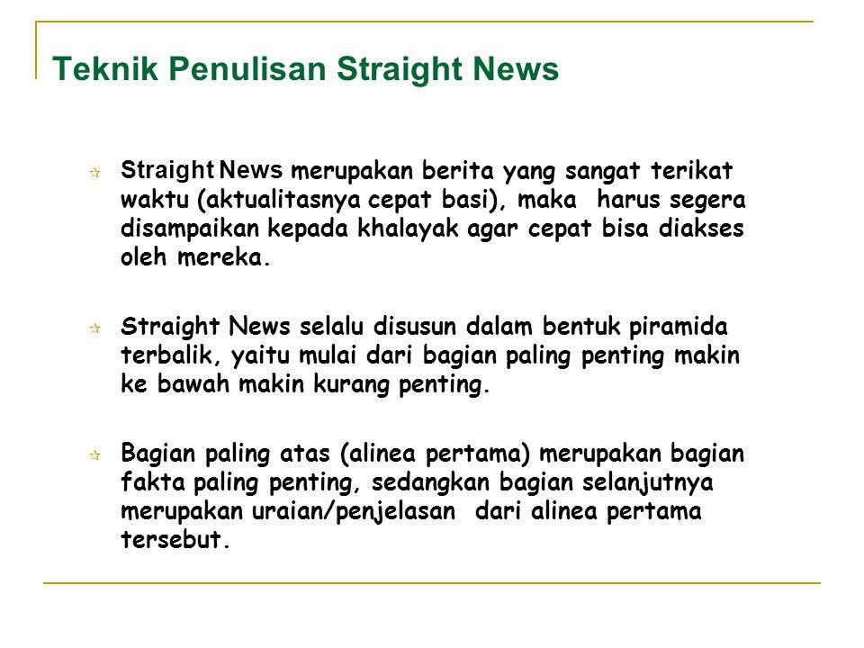 Teknik Penulisan Straight News  Straight News merupakan berita yang sangat terikat waktu (aktualitasnya cepat basi), maka harus segera disampaikan ke