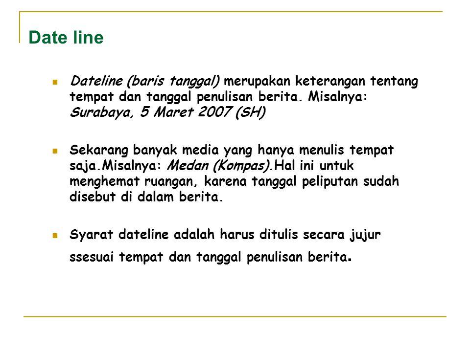 Date line Dateline (baris tanggal) merupakan keterangan tentang tempat dan tanggal penulisan berita. Misalnya: Surabaya, 5 Maret 2007 (SH) Sekarang ba