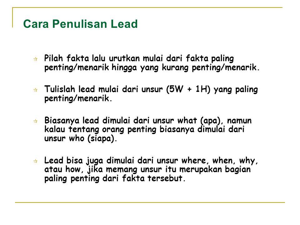 Cara Penulisan Lead  Pilah fakta lalu urutkan mulai dari fakta paling penting/menarik hingga yang kurang penting/menarik.  Tulislah lead mulai dari