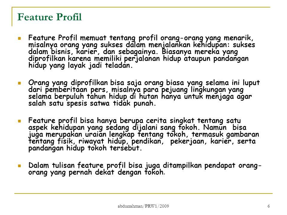 abdurrahman/PRW1/2009 6 Feature Profil Feature Profil memuat tentang profil orang-orang yang menarik, misalnya orang yang sukses dalam menjalankan keh