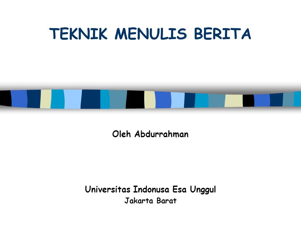 TEKNIK MENULIS BERITA Oleh Abdurrahman Universitas Indonusa Esa Unggul Jakarta Barat