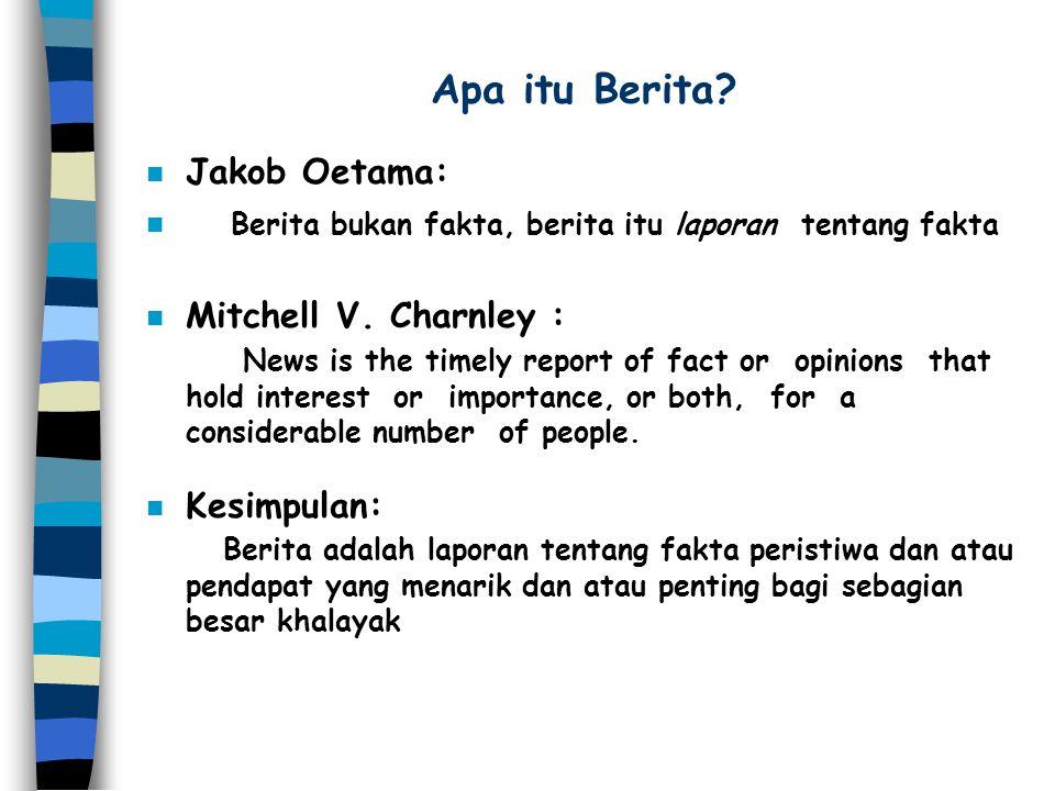 Apa itu Berita? n Jakob Oetama: n Berita bukan fakta, berita itu laporan tentang fakta n Mitchell V. Charnley : News is the timely report of fact or o