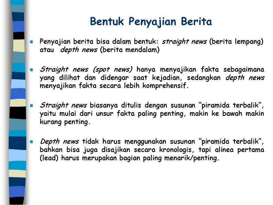 Bentuk Penyajian Berita n Penyajian berita bisa dalam bentuk: straight news (berita lempang) atau depth news (berita mendalam) n Straight news (spot n