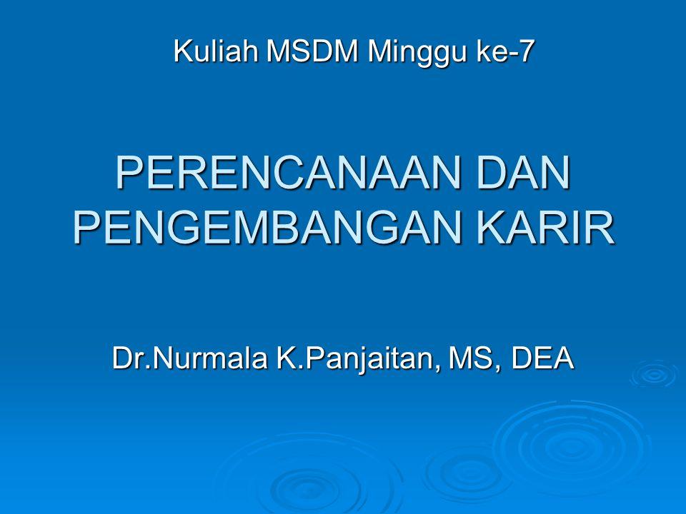 PERENCANAAN DAN PENGEMBANGAN KARIR Dr.Nurmala K.Panjaitan, MS, DEA Kuliah MSDM Minggu ke-7