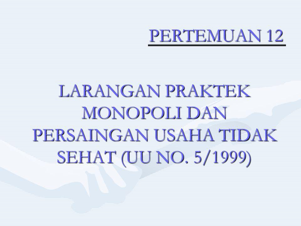 PERTEMUAN 12 PERTEMUAN 12 LARANGAN PRAKTEK MONOPOLI DAN PERSAINGAN USAHA TIDAK SEHAT (UU NO. 5/1999)
