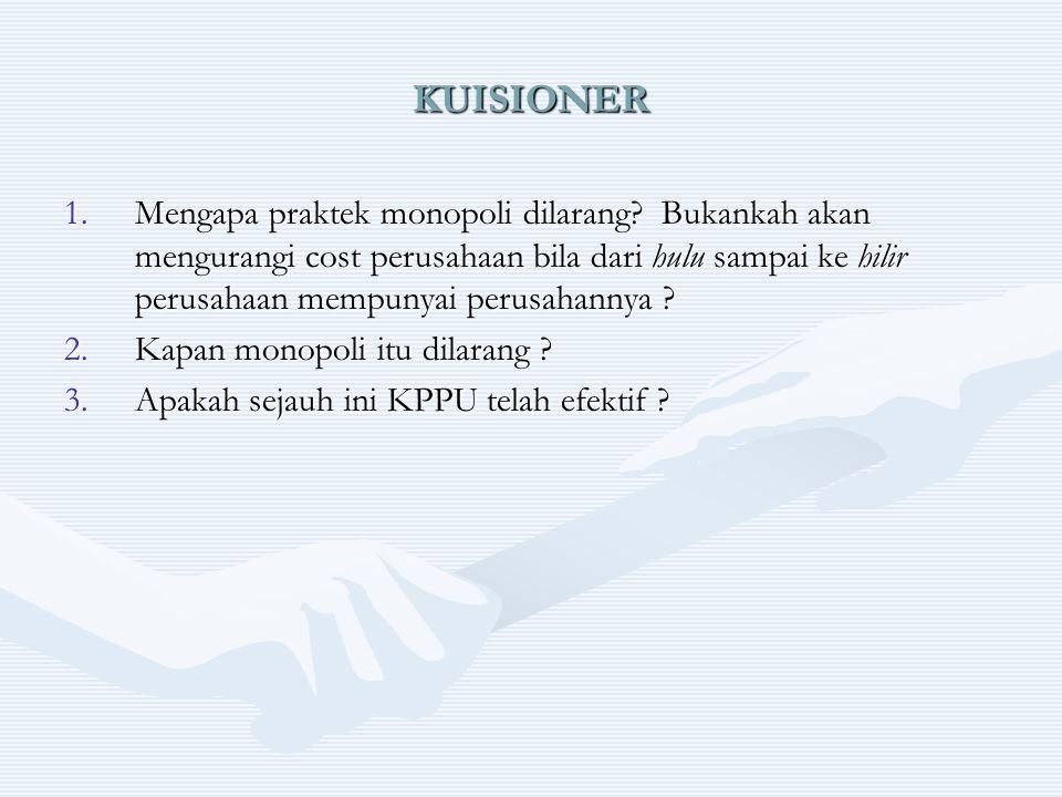 KUISIONER 1.Mengapa praktek monopoli dilarang? Bukankah akan mengurangi cost perusahaan bila dari hulu sampai ke hilir perusahaan mempunyai perusahann