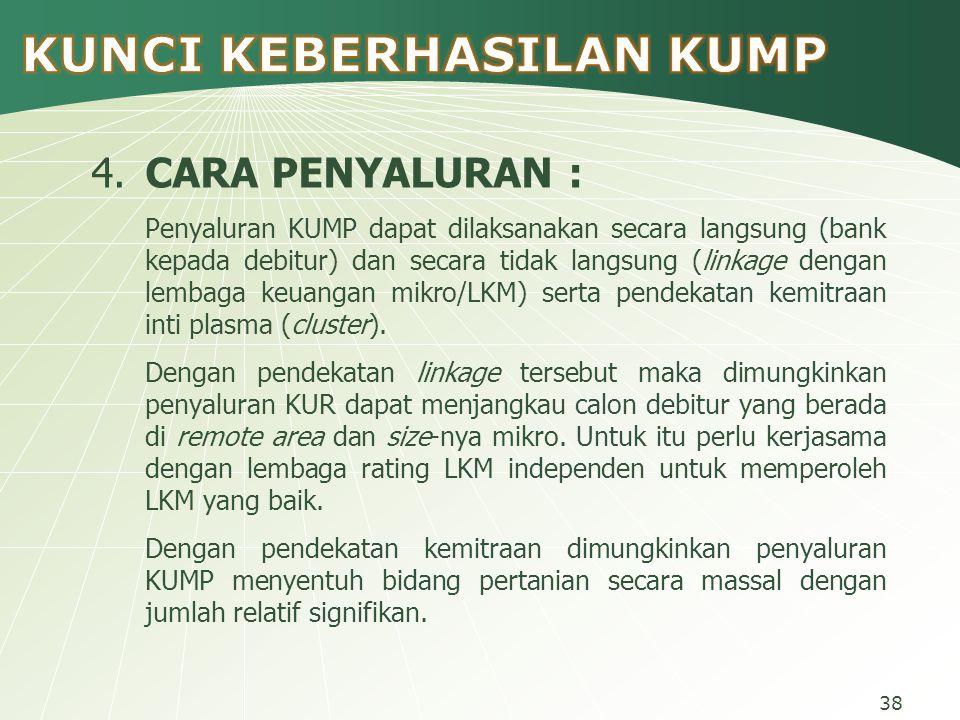 4.CARA PENYALURAN : Penyaluran KUMP dapat dilaksanakan secara langsung (bank kepada debitur) dan secara tidak langsung (linkage dengan lembaga keuangan mikro/LKM) serta pendekatan kemitraan inti plasma (cluster).