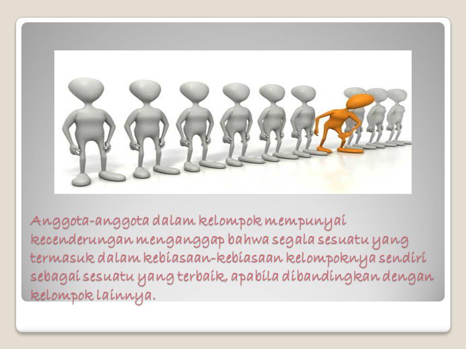 Anggota-anggota dalam kelompok mempunyai kecenderungan menganggap bahwa segala sesuatu yang termasuk dalam kebiasaan-kebiasaan kelompoknya sendiri seb