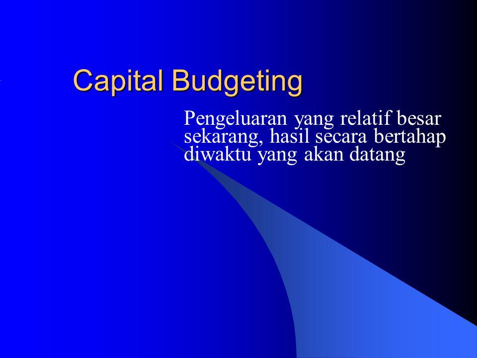 Capital Budgeting Pengeluaran yang relatif besar sekarang, hasil secara bertahap diwaktu yang akan datang