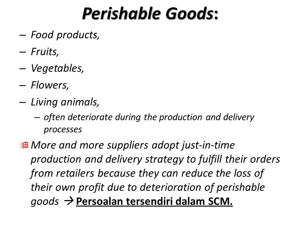 Tantangan SCM Perishable Tantangan utama dalam mengelola produk segar (fresh) adalah bahwa nilai produk mengalami penurunan secara signifikan dengan berjalannya waktu karena pengaruh temperatur, kelembaban, dll.