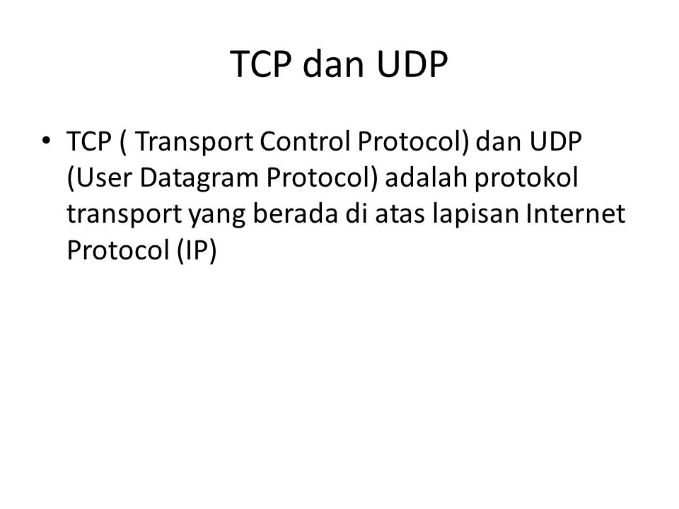 TCP dan UDP TCP ( Transport Control Protocol) dan UDP (User Datagram Protocol) adalah protokol transport yang berada di atas lapisan Internet Protocol