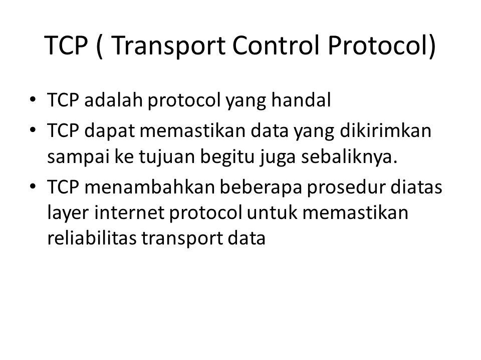 TCP ( Transport Control Protocol) TCP adalah protocol yang handal TCP dapat memastikan data yang dikirimkan sampai ke tujuan begitu juga sebaliknya. T