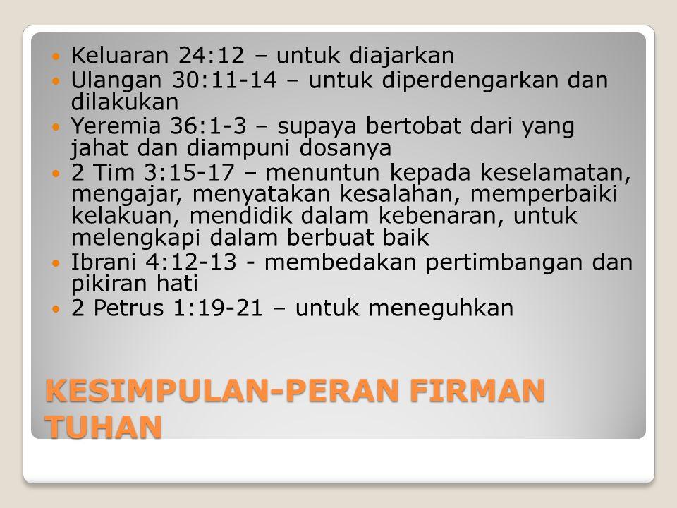 KESIMPULAN-PERAN FIRMAN TUHAN Keluaran 24:12 – untuk diajarkan Ulangan 30:11-14 – untuk diperdengarkan dan dilakukan Yeremia 36:1-3 – supaya bertobat