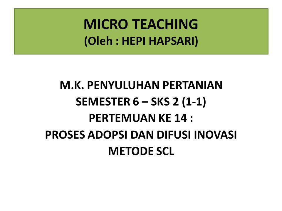 MICRO TEACHING (Oleh : HEPI HAPSARI) M.K. PENYULUHAN PERTANIAN SEMESTER 6 – SKS 2 (1-1) PERTEMUAN KE 14 : PROSES ADOPSI DAN DIFUSI INOVASI METODE SCL