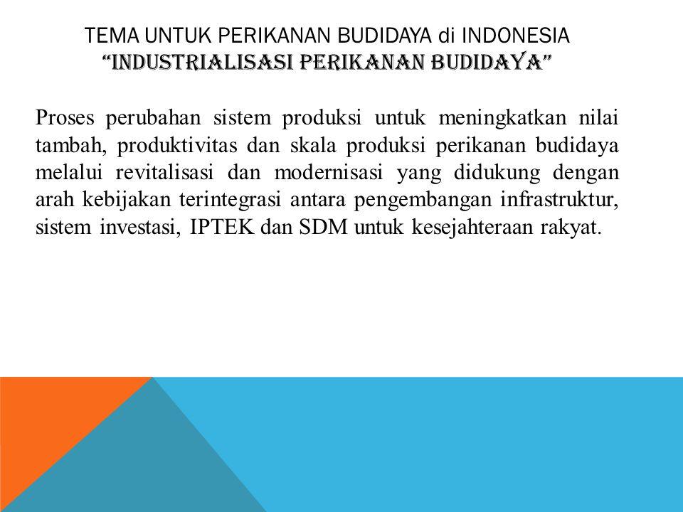 """TEMA UNTUK PERIKANAN BUDIDAYA di INDONESIA """"INDUSTRIALISASI PERIKANAN BUDIDAYA"""" Proses perubahan sistem produksi untuk meningkatkan nilai tambah, prod"""