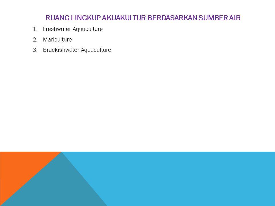 RUANG LINGKUP AKUAKULTUR BERDASARKAN SUMBER AIR 1.Freshwater Aquaculture 2.Mariculture 3.Brackishwater Aquaculture