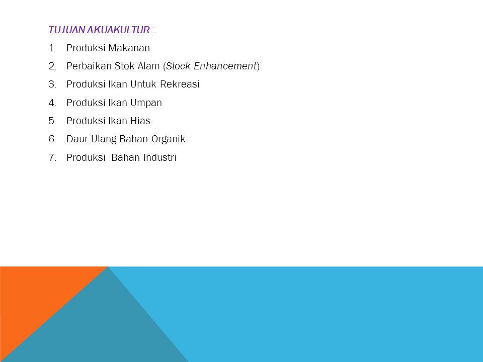 TUJUAN AKUAKULTUR : 1.Produksi Makanan 2.Perbaikan Stok Alam (Stock Enhancement) 3.Produksi Ikan Untuk Rekreasi 4.Produksi Ikan Umpan 5.Produksi Ikan
