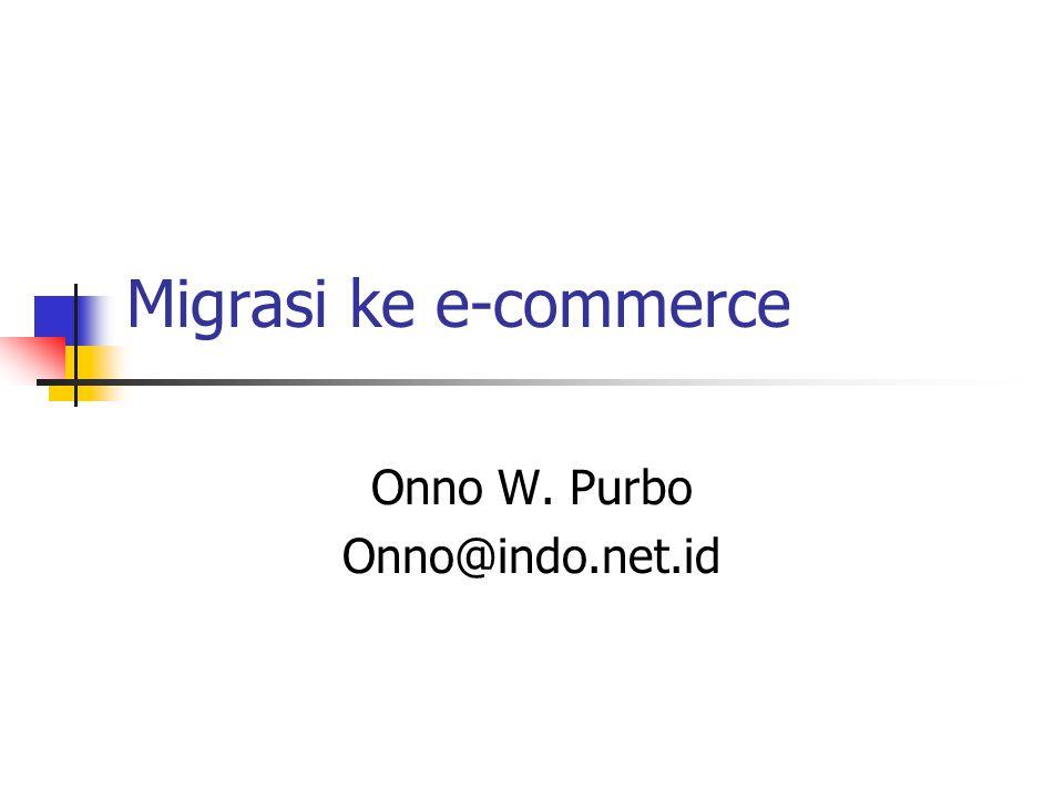 Migrasi ke e-commerce Onno W. Purbo Onno@indo.net.id
