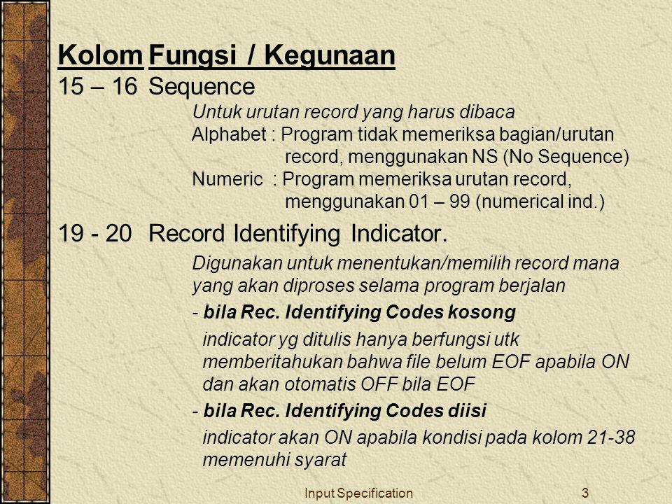 Input Specification3 KolomFungsi / Kegunaan 15 – 16Sequence Untuk urutan record yang harus dibaca Alphabet : Program tidak memeriksa bagian/urutan record, menggunakan NS (No Sequence) Numeric : Program memeriksa urutan record, menggunakan 01 – 99 (numerical ind.) 19 - 20 Record Identifying Indicator.