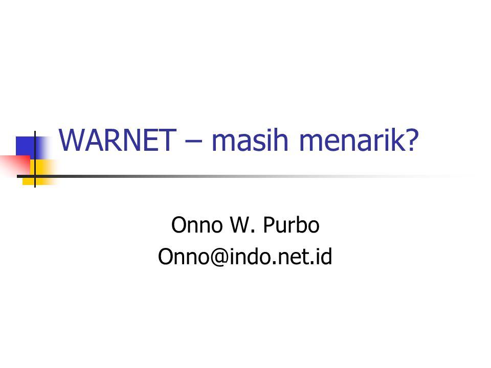WARNET – masih menarik? Onno W. Purbo Onno@indo.net.id