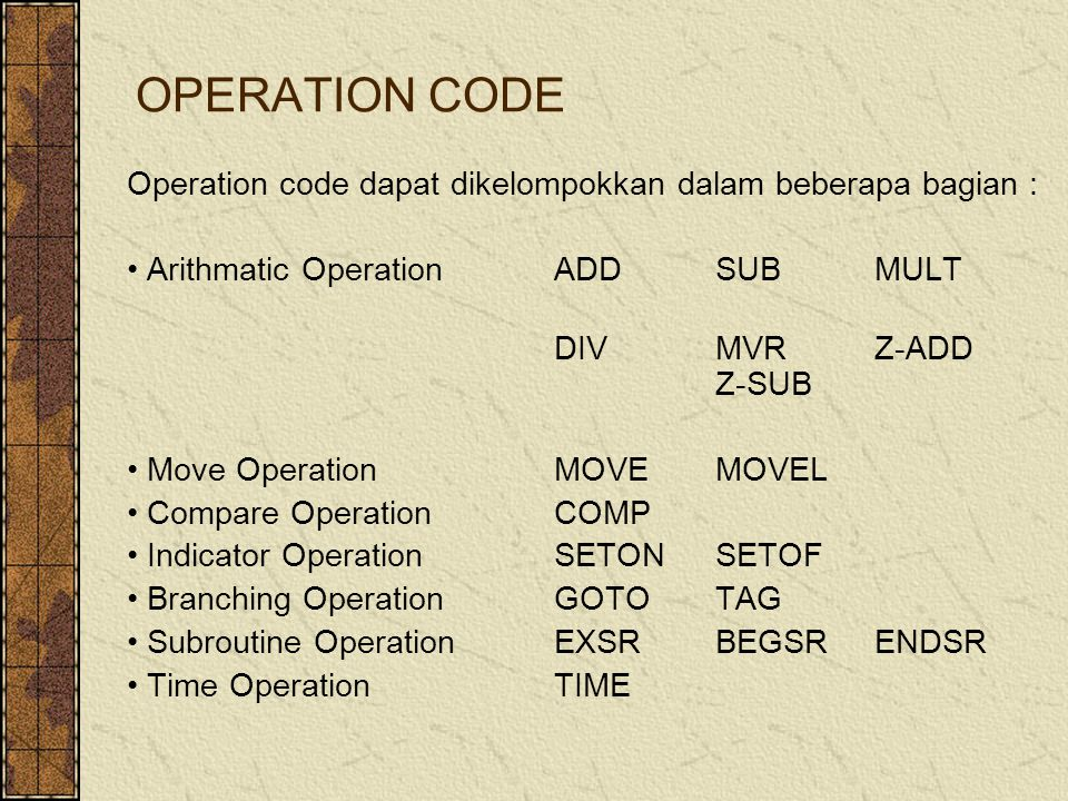 OPERATION CODE Operation code dapat dikelompokkan dalam beberapa bagian : Arithmatic OperationADDSUBMULT DIVMVRZ-ADD Z-SUB Move OperationMOVEMOVEL Compare OperationCOMP Indicator OperationSETONSETOF Branching OperationGOTOTAG Subroutine OperationEXSRBEGSRENDSR Time OperationTIME