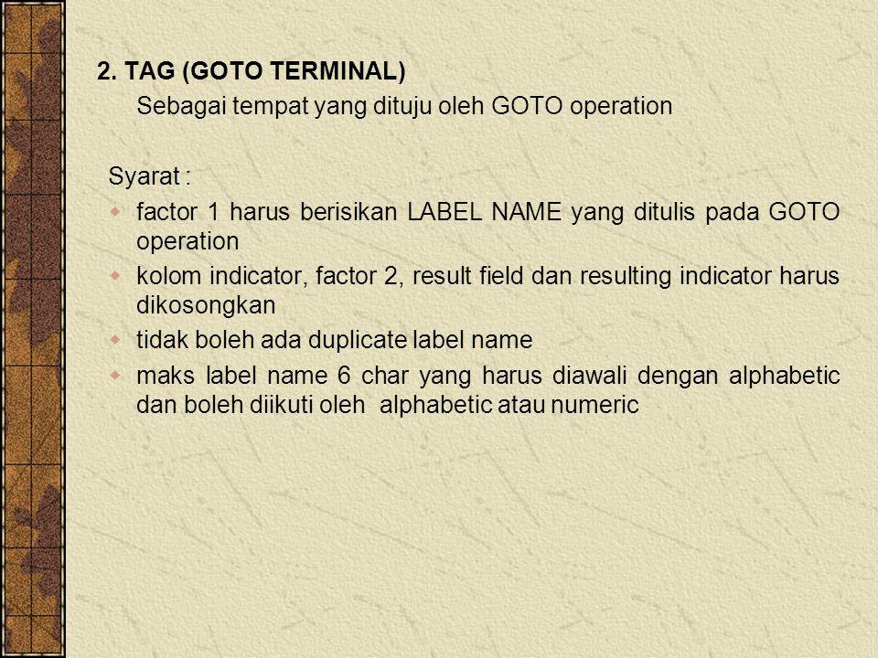 2. TAG (GOTO TERMINAL) Sebagai tempat yang dituju oleh GOTO operation Syarat :  factor 1 harus berisikan LABEL NAME yang ditulis pada GOTO operation