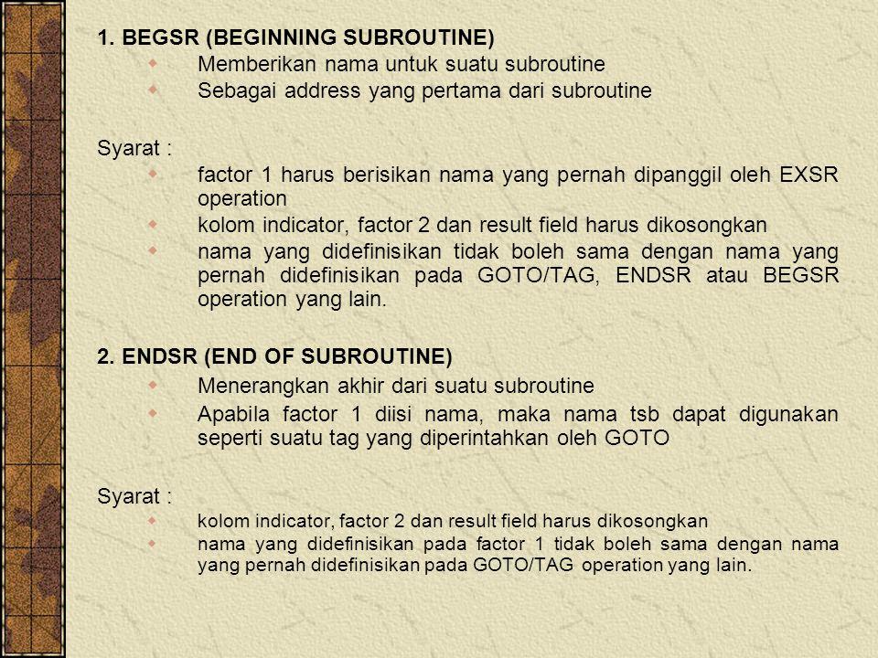 1. BEGSR (BEGINNING SUBROUTINE)  Memberikan nama untuk suatu subroutine  Sebagai address yang pertama dari subroutine Syarat :  factor 1 harus beri