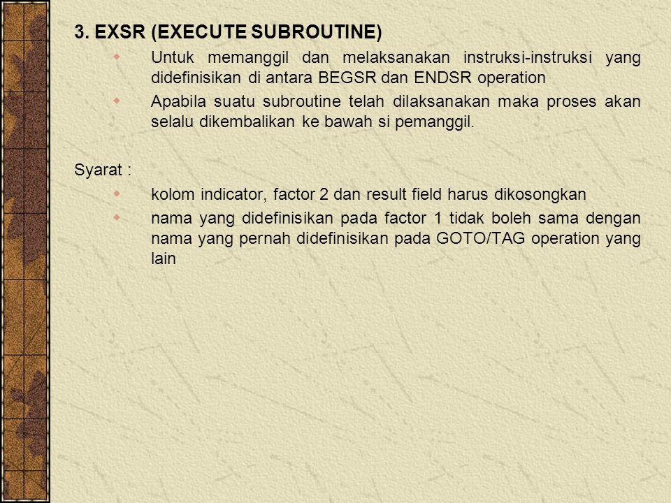3. EXSR (EXECUTE SUBROUTINE)  Untuk memanggil dan melaksanakan instruksi-instruksi yang didefinisikan di antara BEGSR dan ENDSR operation  Apabila s
