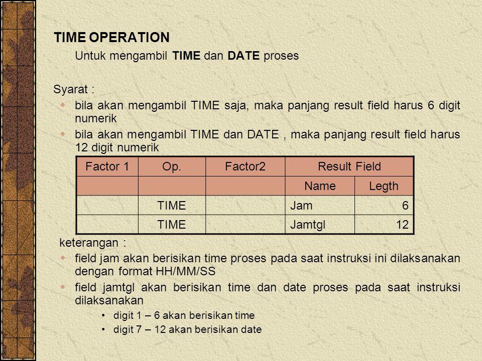 TIME OPERATION Untuk mengambil TIME dan DATE proses Syarat :  bila akan mengambil TIME saja, maka panjang result field harus 6 digit numerik  bila akan mengambil TIME dan DATE, maka panjang result field harus 12 digit numerik keterangan :  field jam akan berisikan time proses pada saat instruksi ini dilaksanakan dengan format HH/MM/SS  field jamtgl akan berisikan time dan date proses pada saat instruksi dilaksanakan digit 1 – 6 akan berisikan time digit 7 – 12 akan berisikan date Factor 1Op.Factor2Result Field NameLegth TIMEJam6 TIMEJamtgl12