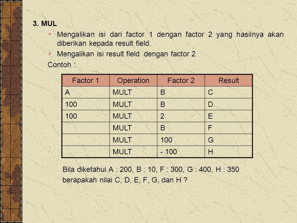 3. MUL  Mengalikan isi dari factor 1 dengan factor 2 yang hasilnya akan diberikan kepada result field.  Mengalikan isi result field dengan factor 2