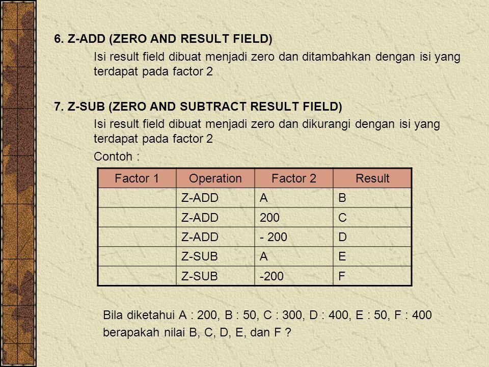 6. Z-ADD (ZERO AND RESULT FIELD) Isi result field dibuat menjadi zero dan ditambahkan dengan isi yang terdapat pada factor 2 7. Z-SUB (ZERO AND SUBTRA