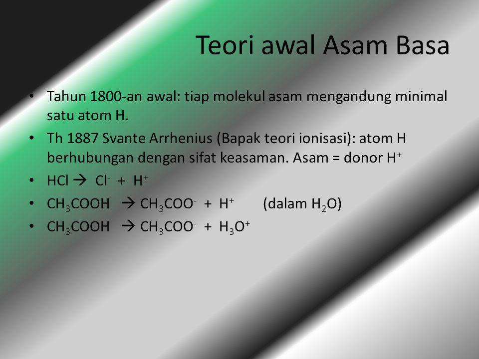 Teori awal Asam Basa Tahun 1800-an awal: tiap molekul asam mengandung minimal satu atom H. Th 1887 Svante Arrhenius (Bapak teori ionisasi): atom H ber