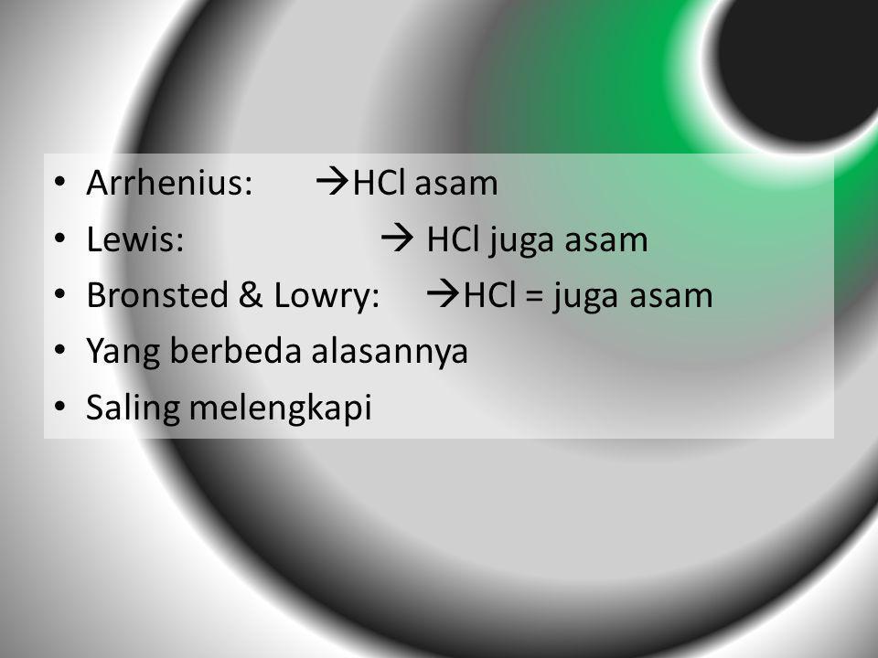 Arrhenius:  HCl asam Lewis:  HCl juga asam Bronsted & Lowry:  HCl = juga asam Yang berbeda alasannya Saling melengkapi
