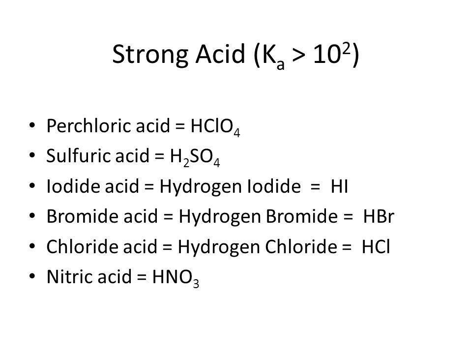 Strong Acid (K a > 10 2 ) Perchloric acid = HClO 4 Sulfuric acid = H 2 SO 4 Iodide acid = Hydrogen Iodide = HI Bromide acid = Hydrogen Bromide = HBr C