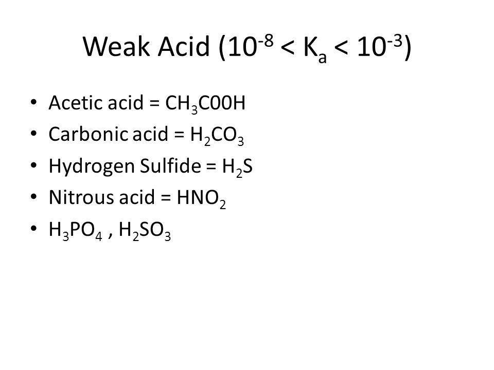 Weak Acid (10 -8 < K a < 10 -3 ) Acetic acid = CH 3 C00H Carbonic acid = H 2 CO 3 Hydrogen Sulfide = H 2 S Nitrous acid = HNO 2 H 3 PO 4, H 2 SO 3