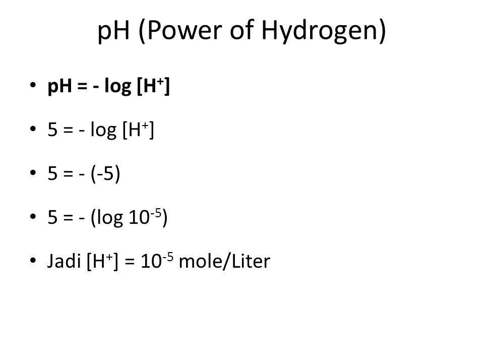 pH (Power of Hydrogen) pH = - log [H + ] 5 = - log [H + ] 5 = - (-5) 5 = - (log 10 -5 ) Jadi [H + ] = 10 -5 mole/Liter