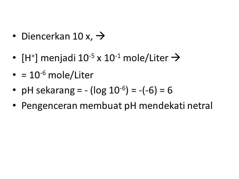Diencerkan 10 x,  [H + ] menjadi 10 -5 x 10 -1 mole/Liter  = 10 -6 mole/Liter pH sekarang = - (log 10 -6 ) = -(-6) = 6 Pengenceran membuat pH mendek