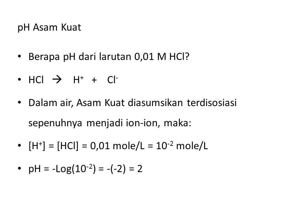 pH Asam Kuat Berapa pH dari larutan 0,01 M HCl? HCl  H + + Cl - Dalam air, Asam Kuat diasumsikan terdisosiasi sepenuhnya menjadi ion-ion, maka: [H +