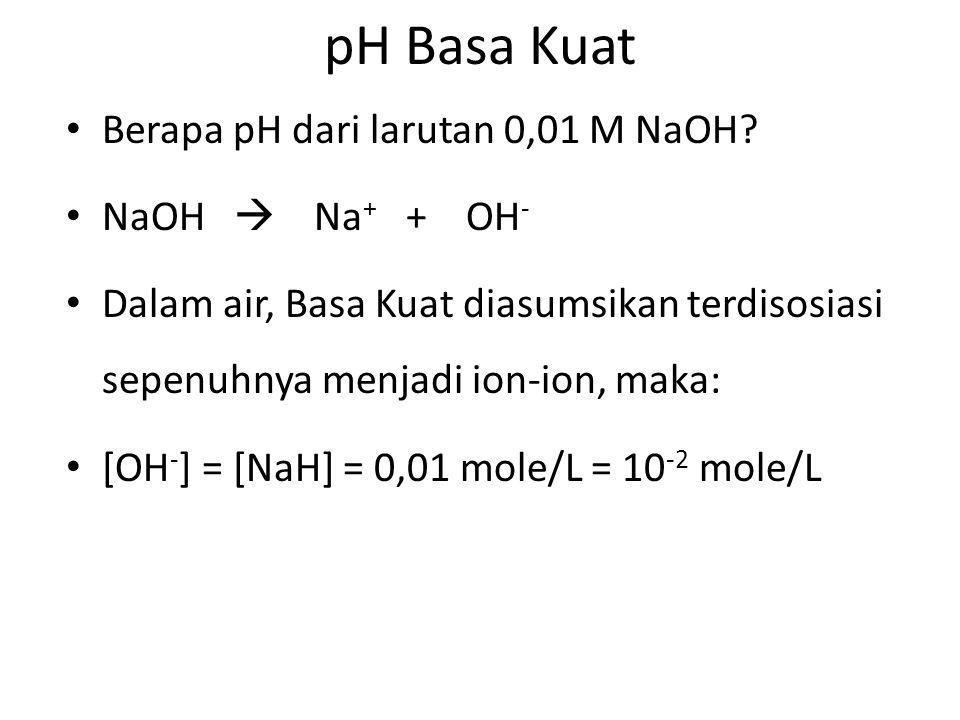 pH Basa Kuat Berapa pH dari larutan 0,01 M NaOH? NaOH  Na + + OH - Dalam air, Basa Kuat diasumsikan terdisosiasi sepenuhnya menjadi ion-ion, maka: [O