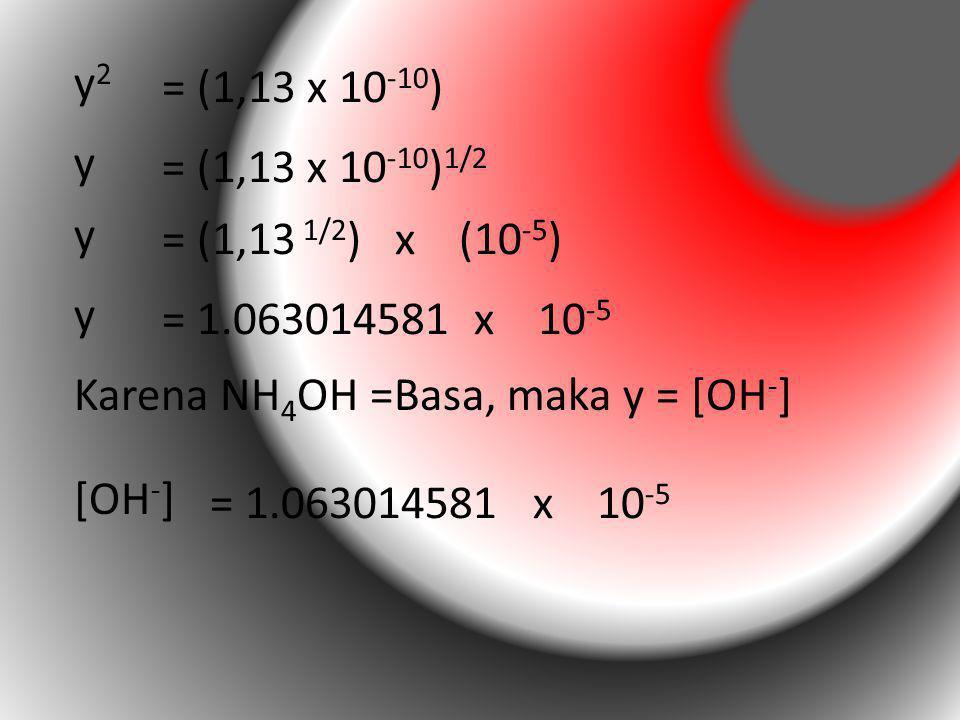 y2y2 = (1,13 x 10 -10 ) y = (1,13 x 10 -10 ) 1/2 y = (1,13 1/2 ) x (10 -5 ) y = 1.063014581 x 10 -5 [OH - ] = 1.063014581 x 10 -5 Karena NH 4 OH =Basa
