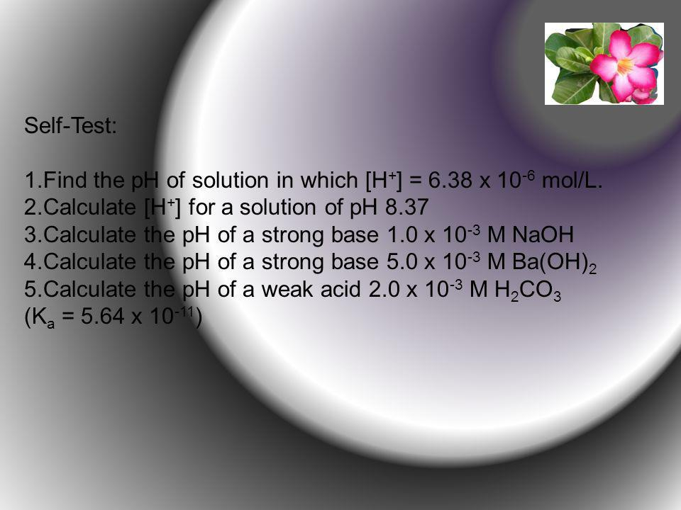 Self-Test: 1.Find the pH of solution in which [H + ] = 6.38 x 10 -6 mol/L.