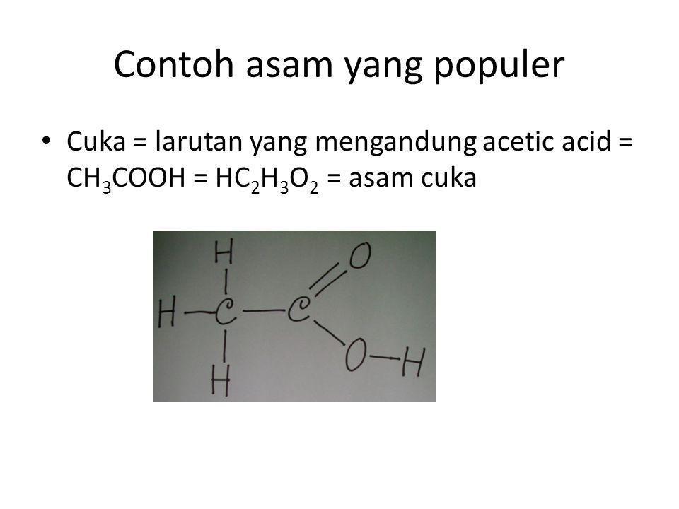 Contoh asam yang populer Cuka = larutan yang mengandung acetic acid = CH 3 COOH = HC 2 H 3 O 2 = asam cuka