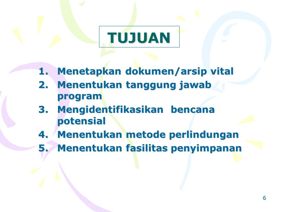 6 TUJUAN 1.Menetapkan dokumen/arsip vital 2.Menentukan tanggung jawab program 3.Mengidentifikasikan bencana potensial 4.Menentukan metode perlindungan 5.Menentukan fasilitas penyimpanan