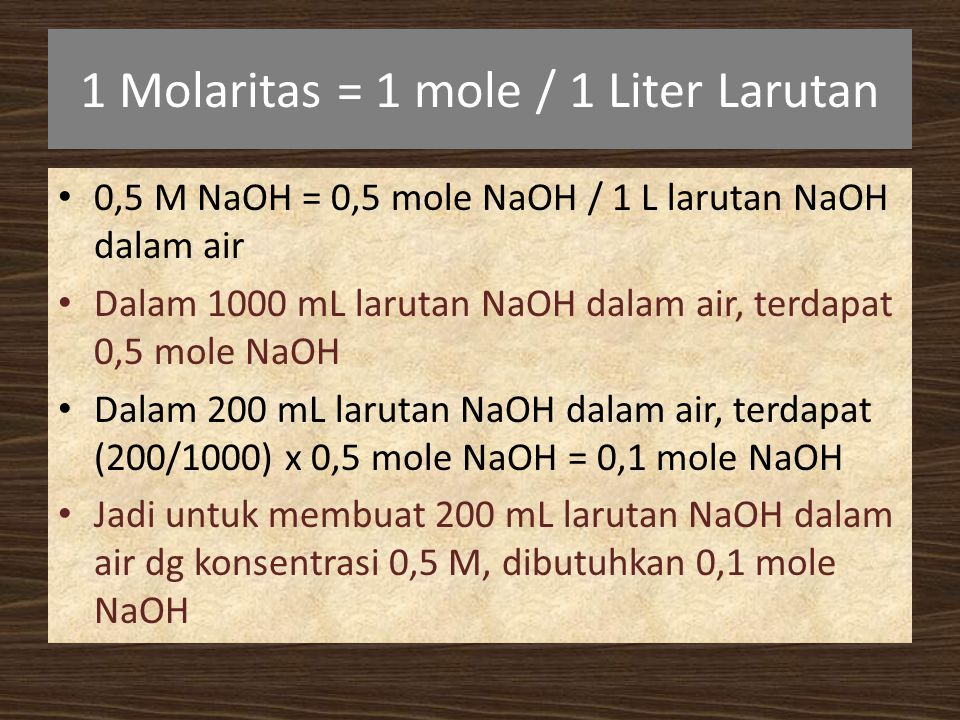 1 Molaritas = 1 mole / 1 Liter Larutan 0,5 M NaOH = 0,5 mole NaOH / 1 L larutan NaOH dalam air Dalam 1000 mL larutan NaOH dalam air, terdapat 0,5 mole