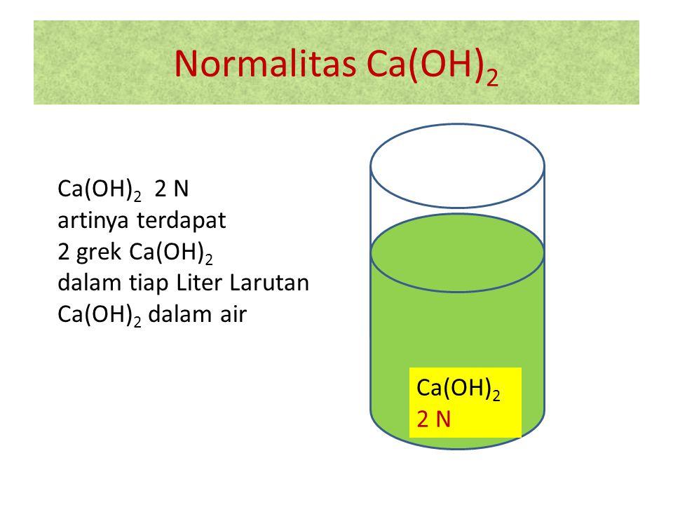 Normalitas Ca(OH) 2 Ca(OH) 2 2 N artinya terdapat 2 grek Ca(OH) 2 dalam tiap Liter Larutan Ca(OH) 2 dalam air