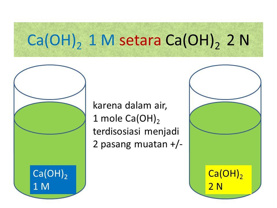 Ca(OH) 2 1 M setara Ca(OH) 2 2 N Ca(OH) 2 2 N karena dalam air, 1 mole Ca(OH) 2 terdisosiasi menjadi 2 pasang muatan +/- Ca(OH) 2 1 M